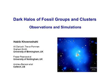 Dark Halos of Fossil Groups and Clusters Observations and Simulations Ali Dariush, Trevor Ponman Graham Smith University of Birmingham, UK Frazer Pearce.