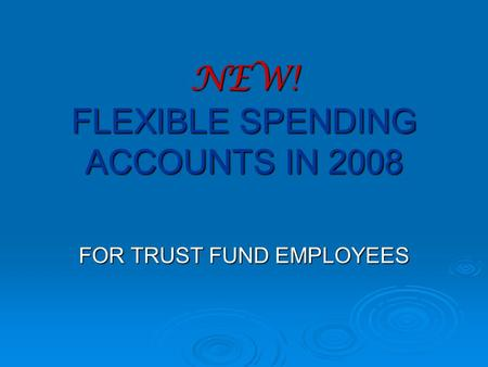 NEW! FLEXIBLE SPENDING ACCOUNTS IN 2008 FOR TRUST FUND EMPLOYEES.