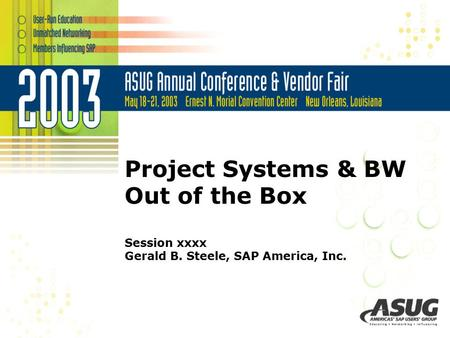 Project Systems & BW Out of the Box Session xxxx Gerald B. Steele, SAP America, Inc.