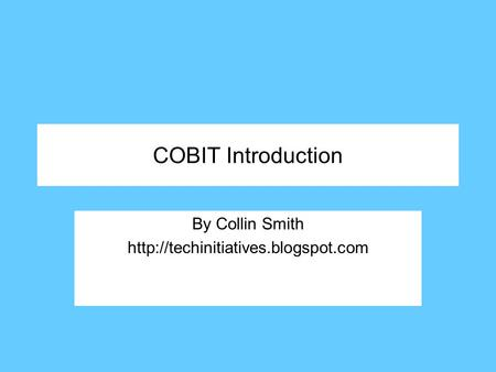By Collin Smith http://techinitiatives.blogspot.com COBIT Introduction By Collin Smith http://techinitiatives.blogspot.com.