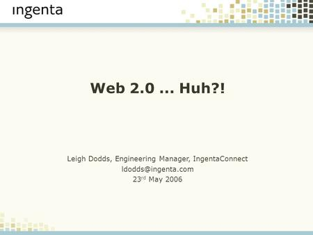 Web 2.0... Huh?! Leigh Dodds, Engineering Manager, IngentaConnect 23 rd May 2006.