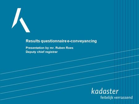 Results questionnaire e-conveyancing Presentation by mr. Ruben Roes Deputy chief registrar.