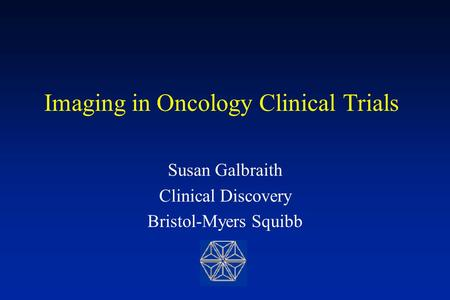 Imaging in Oncology Clinical Trials Susan Galbraith Clinical Discovery Bristol-Myers Squibb.