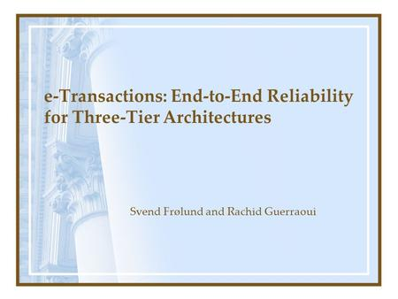 E-Transactions: End-to-End Reliability for Three-Tier Architectures Svend Frølund and Rachid Guerraoui.
