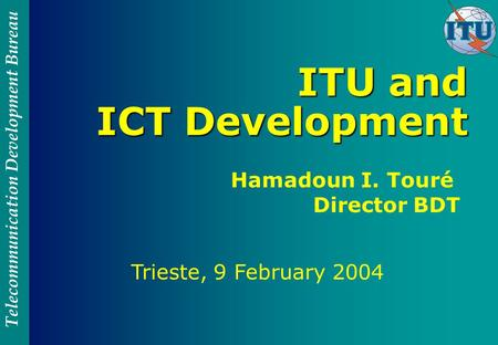 Telecommunication Development Bureau ITU and ICT Development Trieste, 9 February 2004 Hamadoun I. Touré Director BDT.