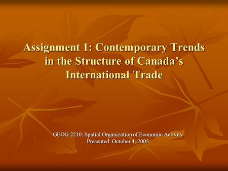 Assignment 1: Contemporary Trends in the Structure of Canada's International Trade GEOG 2210: Spatial Organization of Economic Activity Presented: October.