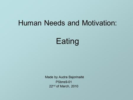Human Needs and Motivation: Eating Made by Audra Bajorinaitė PSbns9-01 22 nd of March, 2010.