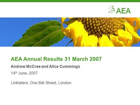 AEA Annual Results 31 March 2007 Andrew McCree and Alice Cummings 14 th June, 2007 Linklaters, One Silk Street, London.