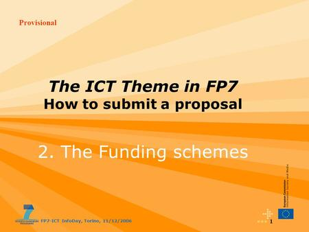 Provisional FP7-ICT InfoDay, Torino, 11/12/2006 1 The ICT Theme in FP7 How to submit a proposal 2. The Funding schemes.