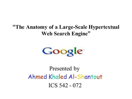 """ The Anatomy of a Large-Scale Hypertextual Web Search Engine "" Presented by Ahmed Khaled Al-Shantout ICS 542 - 072."