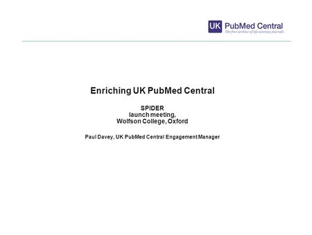 1 Enriching UK PubMed Central SPIDER launch meeting, Wolfson College, Oxford Paul Davey, UK PubMed Central Engagement Manager.