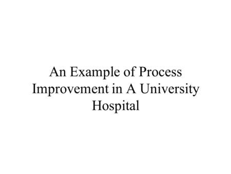 An Example of Process Improvement in A University Hospital.