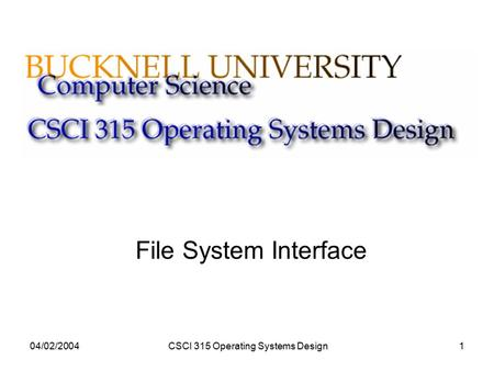 04/02/2004CSCI 315 Operating Systems Design1 File System Interface.