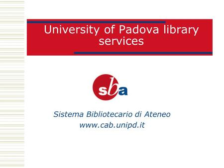 University of Padova library services Sistema Bibliotecario di Ateneo www.cab.unipd.it.