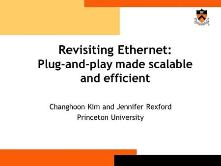 Revisiting Ethernet: Plug-and-play made scalable and efficient Changhoon Kim and Jennifer Rexford Princeton University.