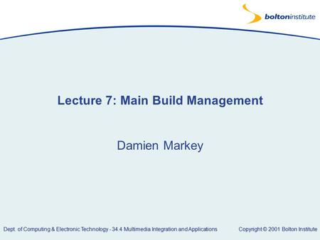 Copyright © 2001 Bolton Institute Dept. of Computing & Electronic Technology - 34.4 Multimedia Integration and Applications Lecture 7: Main Build Management.