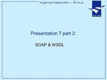 Presentation 7 part 2: SOAP & WSDL. Ingeniørhøjskolen i Århus Slide 2 Outline Building blocks in Web Services SOA SOAP WSDL (UDDI)