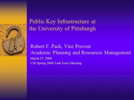 Public Key Infrastructure at the University of Pittsburgh Robert F. Pack, Vice Provost Academic Planning and Resources Management March 27, 2000 CNI Spring.