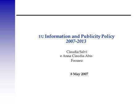 EU Information and Publicity Policy 2007-2013 Claudia Salvi e Anna Claudia Abis Formez 8 May 2007.