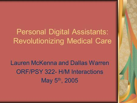 Personal Digital Assistants: Revolutionizing Medical Care Lauren McKenna and Dallas Warren ORF/PSY 322- H/M Interactions May 5 th, 2005.
