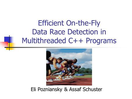 Efficient On-the-Fly Data Race Detection in Multithreaded C++ Programs Eli Pozniansky & Assaf Schuster.