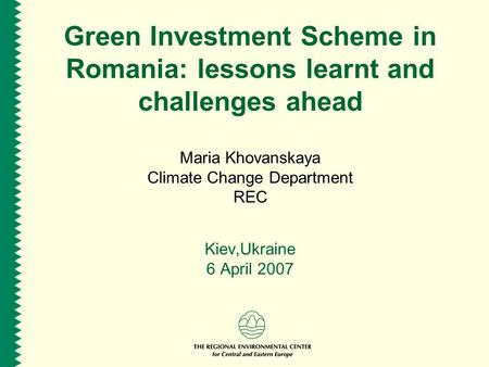 Green Investment Scheme in Romania: lessons learnt and challenges ahead Maria Khovanskaya Climate Change Department REC Kiev,Ukraine 6 April 2007.