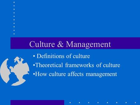 Culture & Management Definitions of culture Theoretical frameworks of culture How culture affects management.