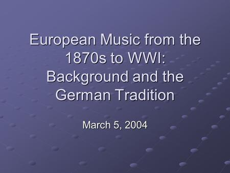 European Music from the 1870s to WWI: Background and the German Tradition March 5, 2004.