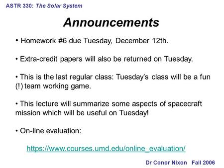 ASTR 330: The <strong>Solar</strong> <strong>System</strong> Announcements Dr Conor Nixon Fall 2006 Homework #6 due Tuesday, December 12th. Extra-credit papers will also be returned on.