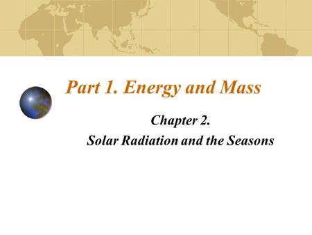 Part 1. Energy and Mass Chapter 2. Solar Radiation and the Seasons.