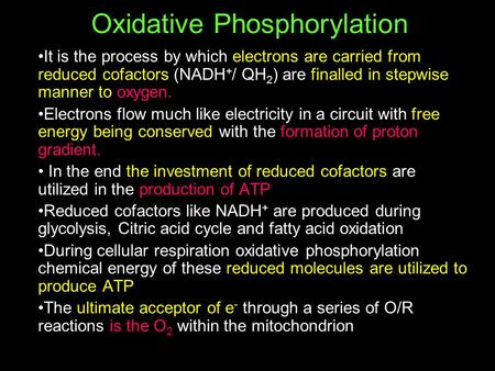 Oxidative Phosphorylation It is the process by which electrons are carried from reduced cofactors (NADH + / QH 2 ) are finalled in stepwise manner to oxygen.