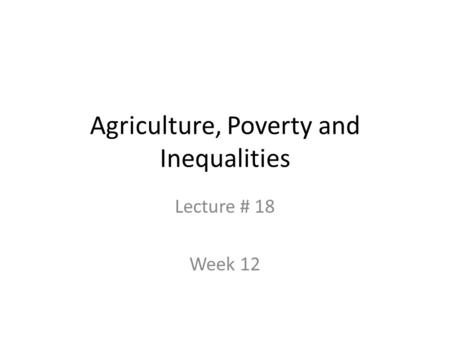 Agriculture, Poverty and Inequalities Lecture # 18 Week 12.