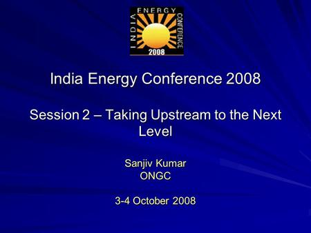 India Energy Conference 2008 Session 2 – Taking Upstream to the Next Level Sanjiv Kumar ONGC 3-4 October 2008.
