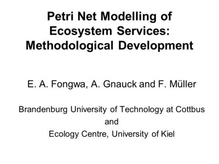 Petri Net Modelling of Ecosystem Services: Methodological Development E. A. Fongwa, A. Gnauck and F. Müller Brandenburg University of Technology at Cottbus.
