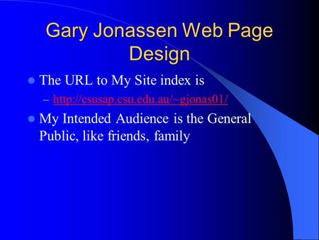 Gary Jonassen Web Page Design The URL to My Site index is –   My Intended Audience.