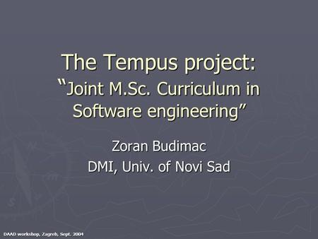 "DAAD workshop, Zagreb, Sept. 2004 The Tempus project: "" Joint M.Sc. Curriculum in Software engineering"" Zoran Budimac DMI, Univ. of Novi Sad."