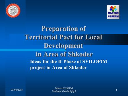03/06/2015 Master CESPEM Studente: Ornela Zylyfi 1 Preparation of Territorial Pact for Local Development in Area of Shkoder Ideas for the II Phase of SVILOPIM.