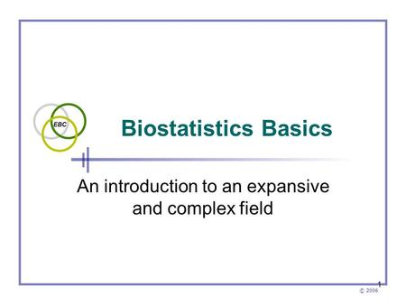 © 2006 1 Biostatistics Basics An introduction to an expansive and complex field.
