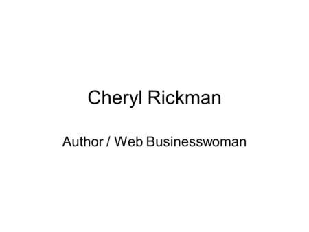 Cheryl Rickman Author / Web Businesswoman. Setting Up An Online Business WHEN STARTING UP IN BUSINESS – THINK ABOUT… What services do people need that.