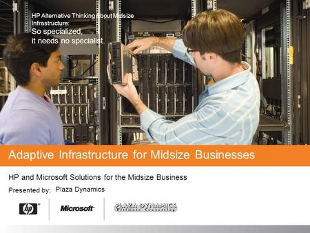 HP and Microsoft Solutions for the Midsize Business Presented by: Adaptive Infrastructure for Midsize Businesses Plaza Dynamics HP Alternative Thinking.