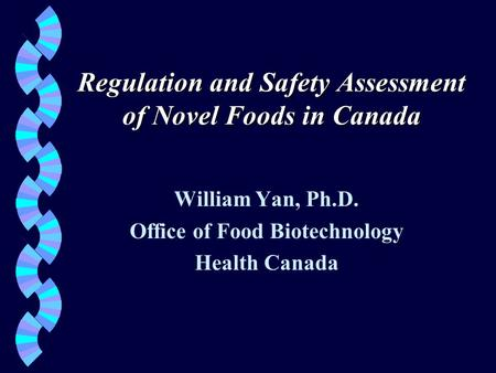 Regulation and Safety Assessment of Novel Foods in Canada William Yan, Ph.D. Office of Food Biotechnology Health Canada.