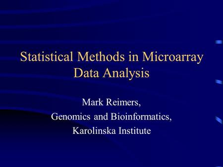 Statistical Methods in Microarray Data Analysis Mark Reimers, Genomics and Bioinformatics, Karolinska Institute.