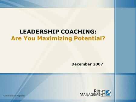 Confidential and Proprietary LEADERSHIP COACHING: Are You Maximizing Potential? December 2007.