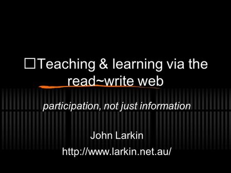 Teaching & learning via the read~write web participation, not just information John Larkin
