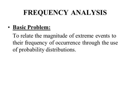 FREQUENCY ANALYSIS Basic Problem: To relate the magnitude of extreme events to their frequency of occurrence through the use of probability distributions.