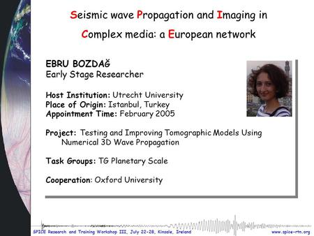 Www.spice-rtn.org SPICE Research and Training Workshop III, July 22-28, Kinsale, Ireland Seismic wave Propagation and Imaging in Complex media: a European.