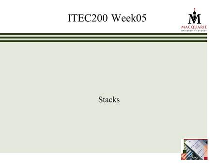 ITEC200 Week05 Stacks. www.ics.mq.edu.au/ppdp 2 Learning Objectives – Week05 Stacks (Chapter05) Students can Use the methods provided in the public interface.