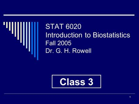1 STAT 6020 Introduction to Biostatistics Fall 2005 Dr. G. H. Rowell Class 3.