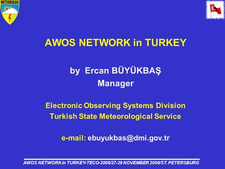 AWOS NETWORK in TURKEY-TECO-2008/27-29 NOVEMBER 2008/ST. PETERSBURG AWOS NETWORK in TURKEY by Ercan BÜYÜKBAŞ Manager Electronic Observing Systems Division.
