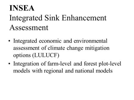 INSEA Integrated economic and environmental assessment of climate change mitigation options (LULUCF) Integration of farm-level and forest plot-level models.